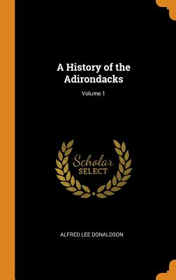 A History of the Adirondacks; Volume 1 - Donaldson, Alfred Lee