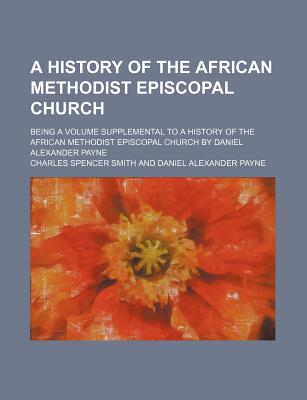 A History of the African Methodist Episcopal Church; Being a Volume Supplemental to a History of the African Methodist Episcopal Church by Daniel Alexander Payne - Smith, Charles Spencer
