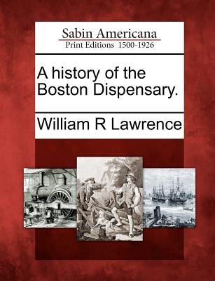 A History of the Boston Dispensary. - Lawrence, William Richards