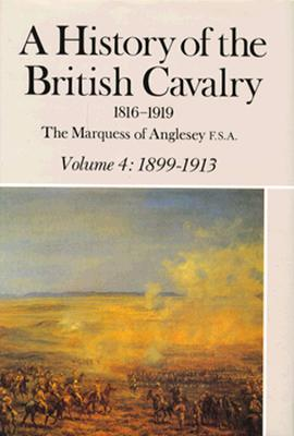A History of the British Cavalry: 1899-1913, Volume IV - Marquess of Anglesey, and Anglesey the Marquess of