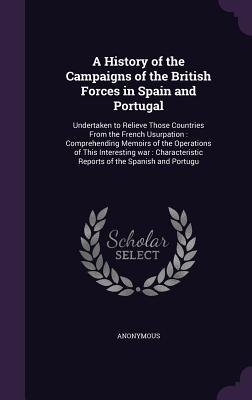 A History of the Campaigns of the British Forces in Spain and Portugal: Undertaken to Relieve Those Countries from the French Usurpation: Comprehending Memoirs of the Operations of This Interesting War: Characteristic Reports of the Spanish and Portugu - Anonymous