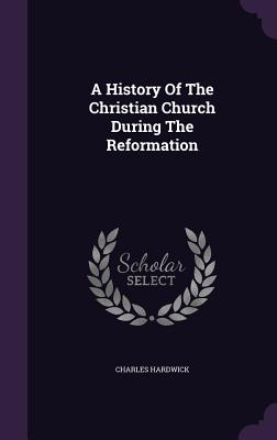 A History of the Christian Church During the Reformation - Hardwick, Charles