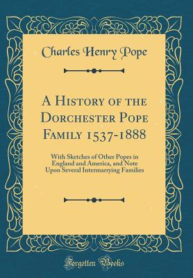 A History of the Dorchester Pope Family 1537-1888: With Sketches of Other Popes in England and America, and Note Upon Several Intermarrying Families (Classic Reprint) - Pope, Charles Henry