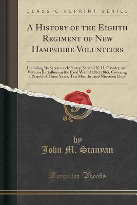 A History of the Eighth Regiment of New Hampshire Volunteers: Including Its Service as Infantry, Second N. H. Cavalry, and Veteran Battallion in the Civil War of 1861 1865, Covering a Period of Three Years, Ten Months, and Nineteen Days (Classic Reprint) - Stanyan, John M