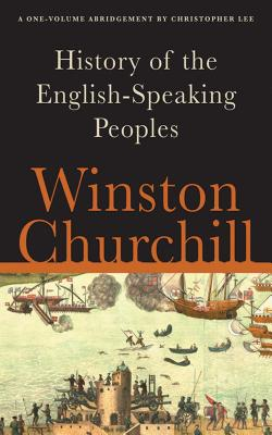 A History of the English-Speaking Peoples - Churchill, Winston S, Sir, and Lee, Christopher (Abridged by)