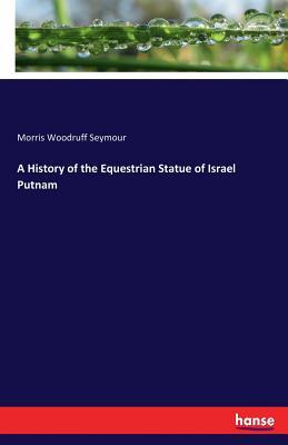 A History of the Equestrian Statue of Israel Putnam - Seymour, Morris Woodruff