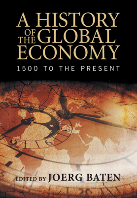 A History of the Global Economy: 1500 to the Present - Baten, Jorg (Editor)