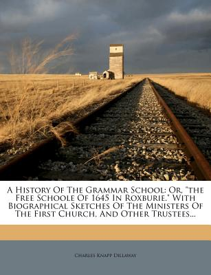"""A History of the Grammar School: Or, """"The Free Schoole of 1645 in Roxburie."""" with Biographical Sketches of the Ministers of the First Church, and Other Trustees... - Dillaway, Charles Knapp"""