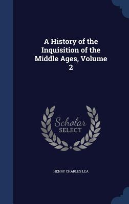 A History of the Inquisition of the Middle Ages, Volume 2 - Lea, Henry Charles