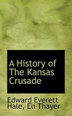 A History of the Kansas Crusade - Hale, Edward Everett, and Thayer, Eli