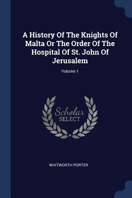 A History of the Knights of Malta or the Order of the Hospital of St. John of Jerusalem; Volume 1 - Porter, Whitworth