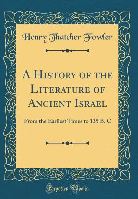 A History of the Literature of Ancient Israel: From the Earliest Times to 135 B. C (Classic Reprint) - Fowler, Henry Thatcher