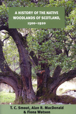 A History of the Native Woodlands of Scotland, 1500-1920 - Smout, T C, Professor, and MacDonald, Alan R, Professor, and Watson, Fiona, Professor