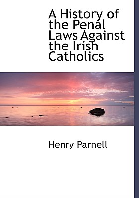 A History of the Penal Laws Against the Irish Catholics - Parnell, Henry