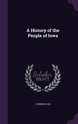 A History of the People of Iowa - Cole, Cyrenus