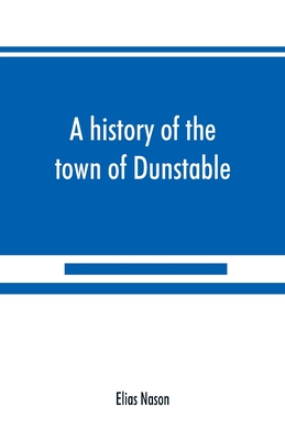 A history of the town of Dunstable, Massachusetts, from its earliest settlement to the year of Our Lord 1873 - Nason, Elias