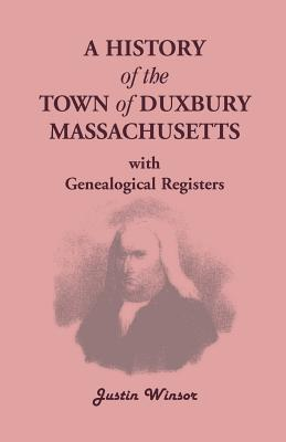 A History of the Town of Duxbury, Massachusetts, with Genealogical Registers - Winsor, Justin