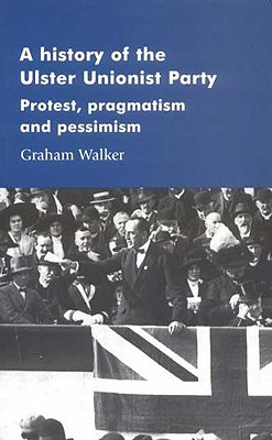 A History of the Ulster Unionist Party: Protest, Pragmastism and Pessimism - Walker, Graham