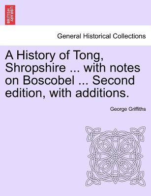 A History of Tong, Shropshire ... with Notes on Boscobel ... Second Edition, with Additions. - Griffiths, George