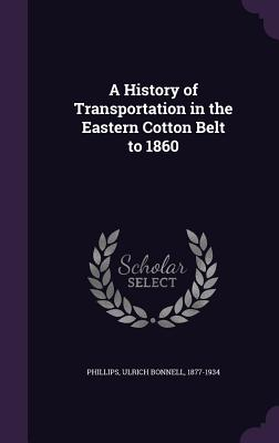 A History of Transportation in the Eastern Cotton Belt to 1860 - Phillips, Ulrich Bonnell 1877-1934 (Creator)