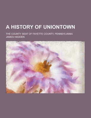 A History of Uniontown; The County Seat of Fayette County, Pennsylvania - Hadden, James