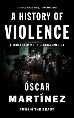 A History of Violence: Living and Dying in Central America - Martinez, Oscar