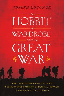 A Hobbit, a Wardrobe, and a Great War: How J.R.R. Tolkien and C.S. Lewis Rediscovered Faith, Friendship, and Heroism in the Cataclysm of 1914-1918 - Loconte, Joseph