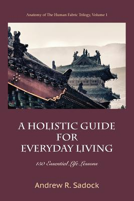 A Holistic Guide for Everyday Living: 150 Essential Life Lessons - Sadock, Andrew R