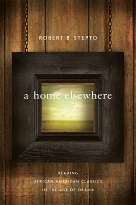 A Home Elsewhere: Reading African American Classics in the Age of Obama - Stepto, Robert B