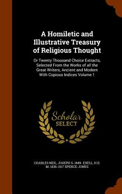 A Homiletic and Illustrative Treasury of Religious Thought: Or Twenty Thousand Choice Extracts, Selected from the Works of All the Great Writers, Ancient and Modern with Copious Indices Volume 1 - Neil, Charles, and Exell, Joseph S 1849-, and Spence-Jones, H D M 1836-1917