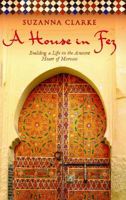 A House in Fez: Building a Life in the Ancient Heart of Morocco - Clarke, Suzanna