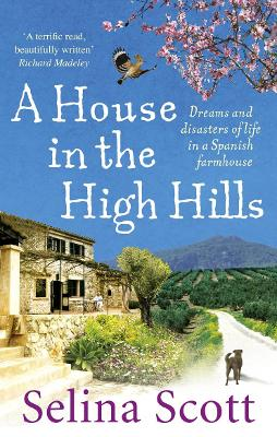 A House in the High Hills: Dreams and Disasters of Life in a Spanish Farmhouse - Scott, Selina