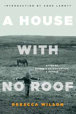 A House with No Roof: After My Father's Assassination: A Memoir - Wilson, Rebecca, and Lamott, Anne (Introduction by)