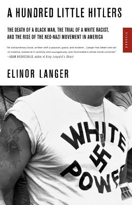 A Hundred Little Hitlers: The Death of a Black Man, the Trial of a White Racist, and the Rise of the Neo-Nazi Movement in America - Langer, Elinor