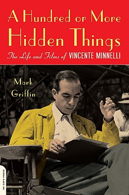A Hundred or More Hidden Things: The Life and Films of Vincente Minnelli - Griffin, Mark