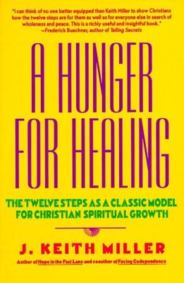 A Hunger for Healing: The Twelve Steps as a Classic Model for Christian Spiritual Growth - Miller, J Keith