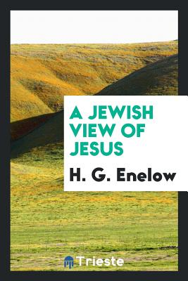 A Jewish View of Jesus - Enelow, H G
