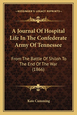 A Journal of Hospital Life in the Confederate Army of Tennessee: From the Battle of Shiloh to the End of the War (1866) - Cumming, Kate