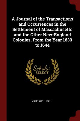 A Journal of the Transactions and Occurrences in the Settlement of Massachusetts and the Other New-England Colonies, from the Year 1630 to 1644 - Winthrop, John