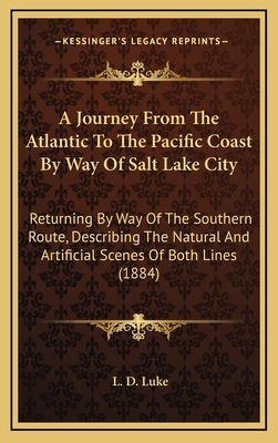 A Journey from the Atlantic to the Pacific Coast by Way of Salt Lake City: Returning by Way of the Southern Route, Describing the Natural and Artificial Scenes of Both Lines (1884) - Luke, L D