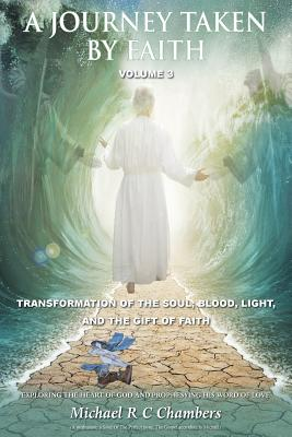 A Journey Taken by Faith Volume 3: Transformation of the Soul; Blood, Light, and the Gift of Faith - Chambers, Michael R C