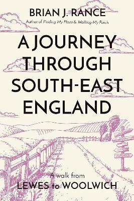 A Journey Through South-East England: Lewes to Woolwich - Rance, Brian J.