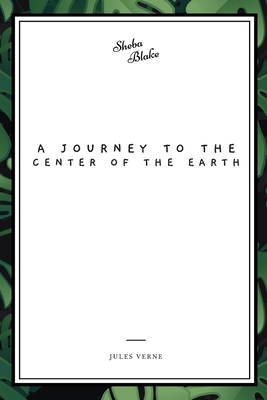A Journey to the Center of the Earth - Verne, Jules, and Blake, Sheba (Editor)