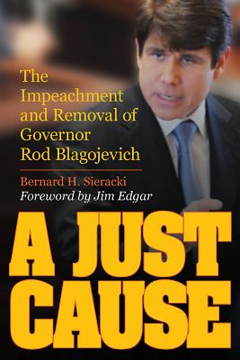 A Just Cause: The Impeachment and Removal of Governor Rod Blagojevich - Sieracki, Bernard, and Edgar, Jim (Foreword by)