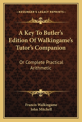 A Key to Butler's Edition of Walkingame's Tutor's Companion: Or Complete Practical Arithmetic - Walkingame, Francis, and Mitchell, John, Jr.
