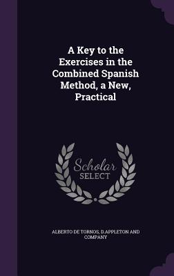 A Key to the Exercises in the Combined Spanish Method, a New, Practical - Tornos, Alberto De