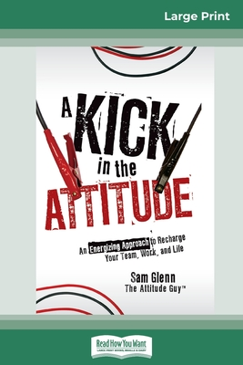 A Kick in the Attitude: An Energizing Approach to Recharge your Team, Work and Life (16pt Large Print Edition) - Glenn, Sam