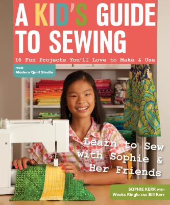 A Kid's Guide to Sewing: Learn to Sew with Sophie & Her Friends: 16 Fun Projects You'll Love to Make & Use - Kerr, Sophie, and Ringle, Weeks, and Kerr, Bill