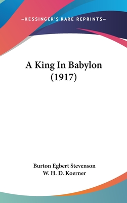 A King in Babylon (1917) - Stevenson, Burton Egbert, and Koerner, W H D (Illustrator)