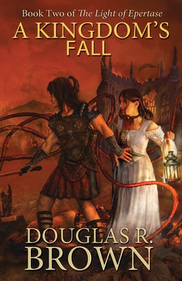 A Kingdom's Fall (the Light of Epertase, Book Two) - Brown, Douglas R, and Brown, Becca (Editor)